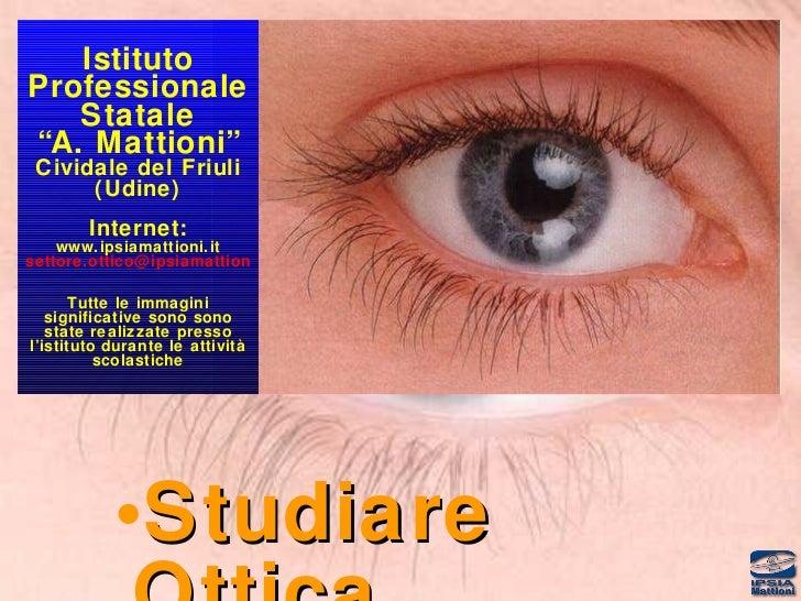 """<ul><li>Studiare Ottica </li></ul>Istituto Professionale Statale """"A. Mattioni"""" Cividale del Friuli (Udine) Internet: www.i..."""