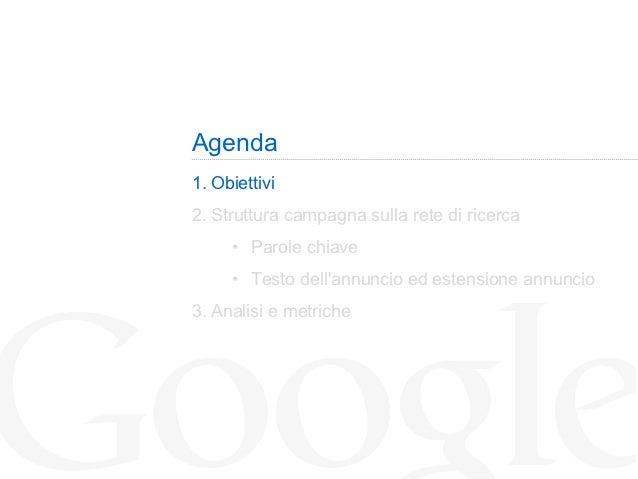 Agenda1. Obiettivi2. Struttura campagna sulla rete di ricerca      • Parole chiave      • Testo dellannuncio ed estens...