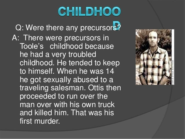 ottis toole was born in jacksonville Ottis toole was born march 5, 1947 in jacksonville, florida toole was born into a very disturbed home life his mother was a christian extremist, his older sister molested him and dressed him in women's clothing, and his grandmother was a satanist who used him to rob graves of body parts for satanic rituals before his.