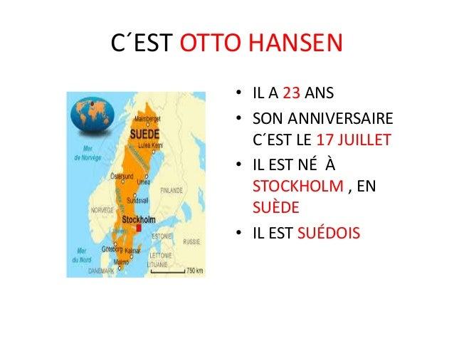 C´EST OTTO HANSEN • IL A 23 ANS • SON ANNIVERSAIRE C´EST LE 17 JUILLET • IL EST NÉ À STOCKHOLM , EN SUÈDE • IL EST SUÉDOIS