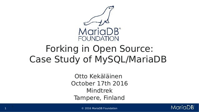 © 2016 MariaDB Foundation1 * * Forking in Open Source: Case Study of MySQL/MariaDB Otto Kekäläinen October 17th 2016 Mindt...