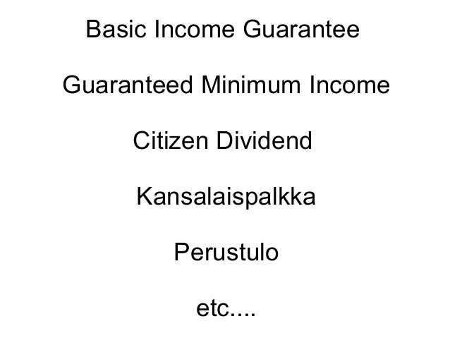 Basic Income GuaranteeGuaranteed Minimum Income     Citizen Dividend     Kansalaispalkka        Perustulo          etc....