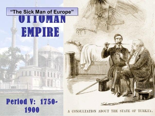 """""""The Sick Man of Europe"""" """"The Sick Man of Europe""""  OTTOMAN EMPIRE  Period V: 17501900"""