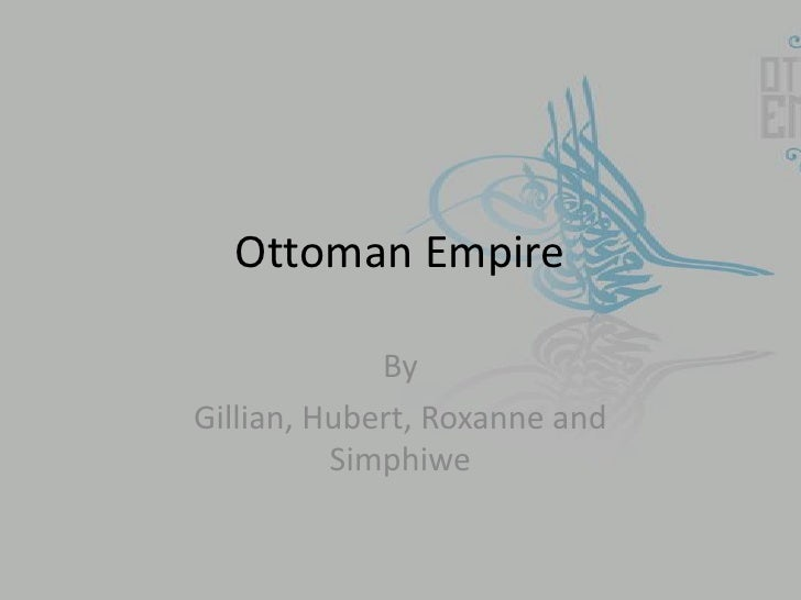 Ottoman Empire             ByGillian, Hubert, Roxanne and          Simphiwe