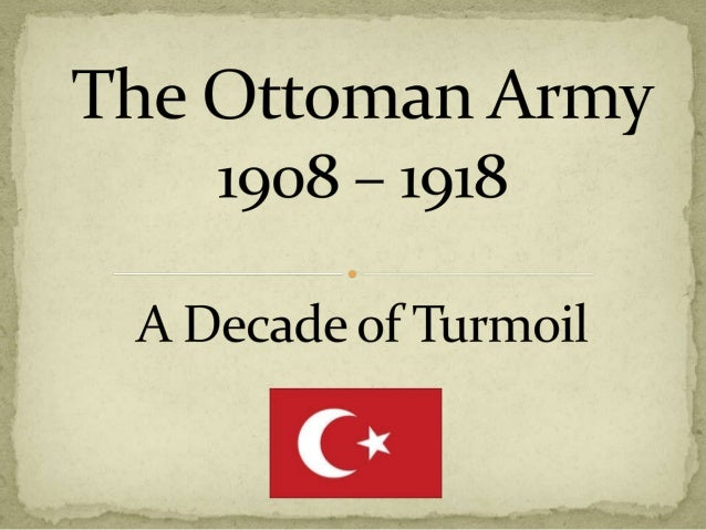  The Ottoman Empire (circa 1912)  Regime Change 1908 and 1913  The Three Pashas  Strategic Objectives 1914  The Ottom...