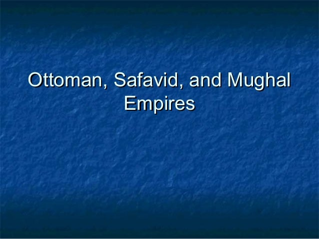 the ottoman safavid and mughal empires Rather than solely utilizing centuries-old traditional motifs, court carpets often share designs found on a range of media, such as bookbinding and manuscript painting although carpets were made in many royal courts, the ottoman (1281– 1924), the safavid (1501–1732), and the mughal (1526–1858) empires provide some.