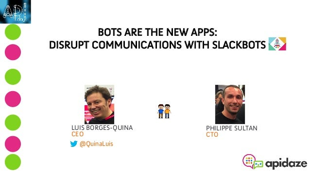 BOTS ARE THE NEW APPS: DISRUPT COMMUNICATIONS WITH SLACKBOTS LUIS BORGES-QUINA CEO @QuinaLuis PHILIPPE SULTAN CTO 👬 !