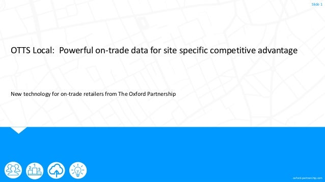 oxford-partnership.com Slide 1 OTTS Local: Powerful on-trade data for site specific competitive advantage New technology f...