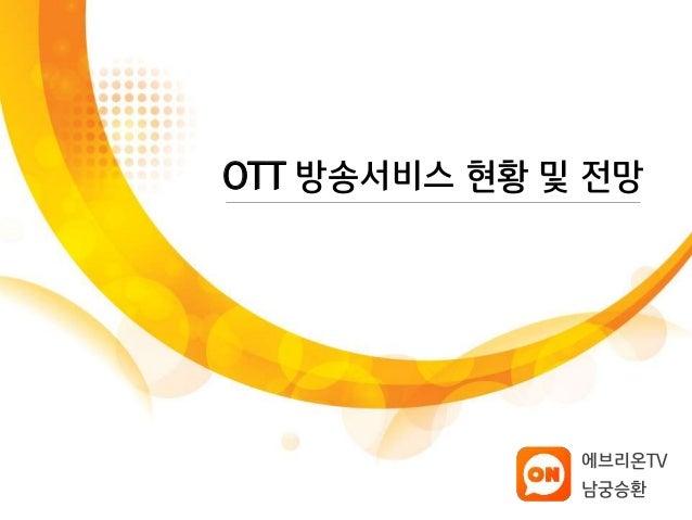 OTT 방송서비스 현황 및 전망  에브리온TV  남궁승환