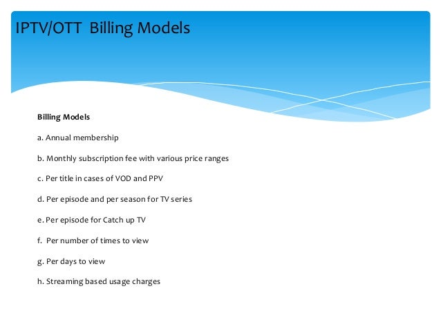 Billing Models a. Annual membership b. Monthly subscription fee with various price ranges c. Per title in cases of VOD and...