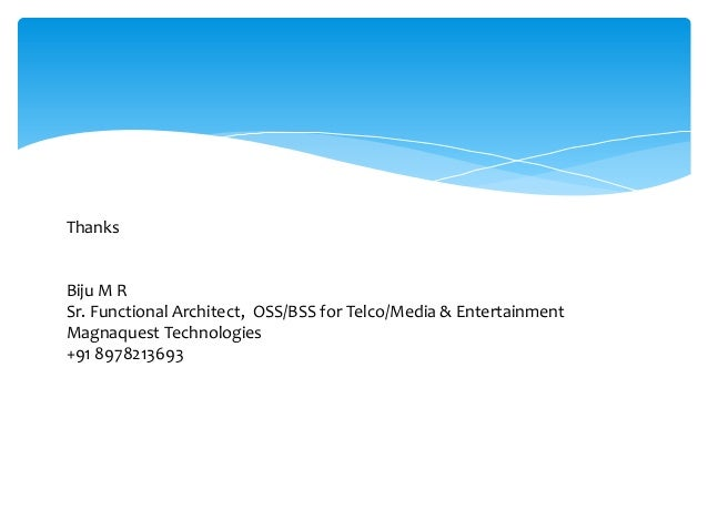 Thanks Biju M R Sr. Functional Architect, OSS/BSS for Telco/Media & Entertainment Magnaquest Technologies +91 8978213693