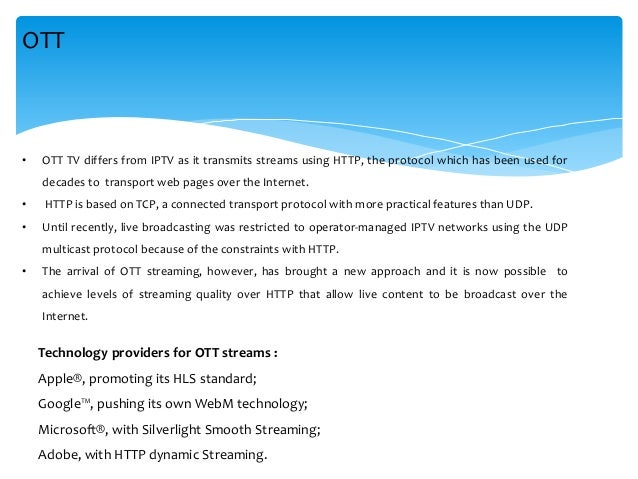 • OTT TV differs from IPTV as it transmits streams using HTTP, the protocol which has been used for decades to transport w...