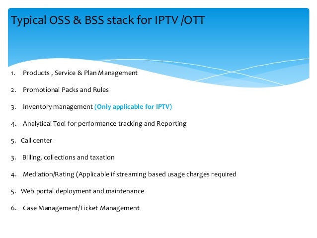 Typical OSS & BSS stack for IPTV /OTT 1. Products , Service & Plan Management 2. Promotional Packs and Rules 3. Inventory ...