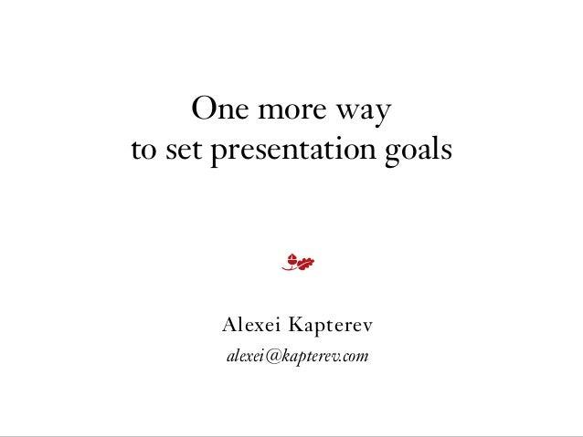 One more way to set presentation goals Alexei Kapterev alexei@kapterev.com m