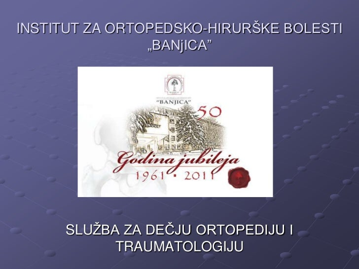 """INSTITUT ZA ORTOPEDSKO-HIRURŠKE BOLESTI                """"BANjICA""""     SLUŢBA ZA DEĈJU ORTOPEDIJU I           TRAUMATOLOGIJU"""