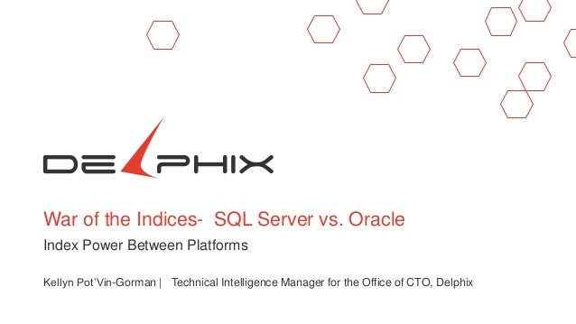 War of the Indices- SQL Server vs. Oracle Index Power Between Platforms Kellyn Pot'Vin-Gorman | Technical Intelligence Man...