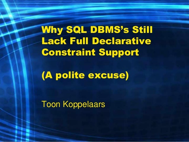 Why SQL DBMS's Still Lack Full Declarative Constraint Support (A polite excuse)  Toon Koppelaars