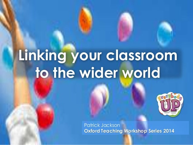 Linking your classroom to the wider world  Patrick Jackson Oxford Teaching Workshop Series 2014