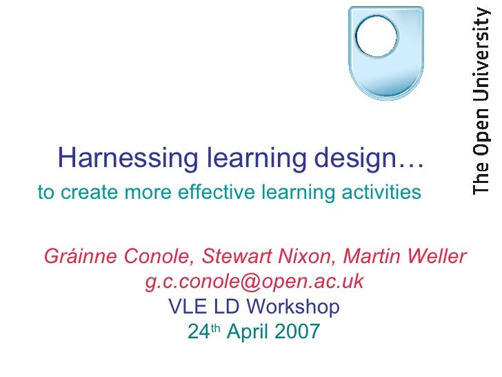 Harnessing learning design… to create more effective learning activities Gráinne Conole, Stewart Nixon, Martin Weller [ema...