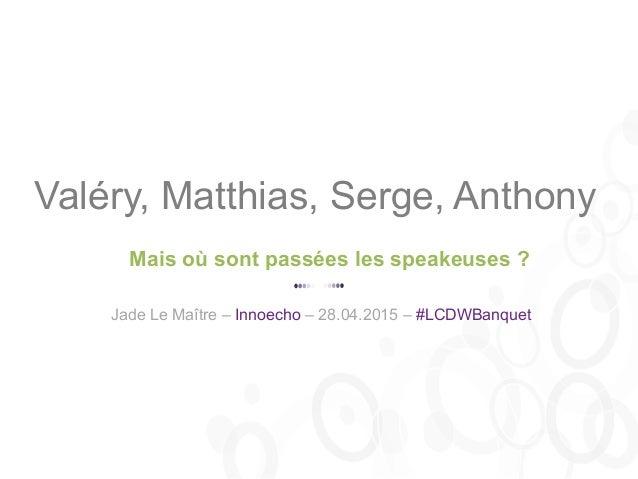 Mais où sont passées les speakeuses ? Valéry, Matthias, Serge, Anthony Jade Le Maître – Innoecho – 28.04.2015 – #LCDWBanqu...
