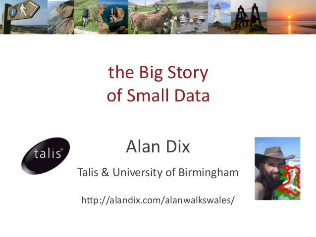the Big Story of Small Data Alan Dix Talis & University of Birmingham http://alandix.com/alanwalkswales/