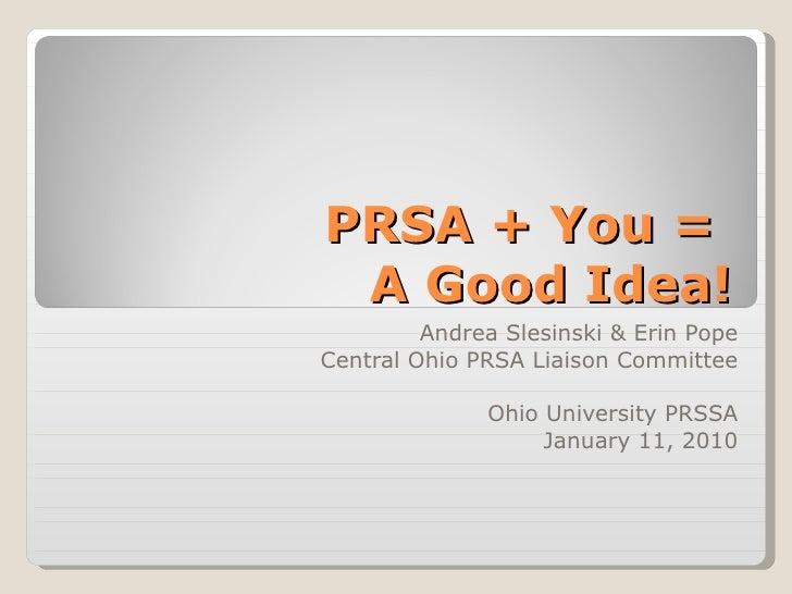PRSA + You =  A Good Idea! Andrea Slesinski & Erin Pope Central Ohio PRSA Liaison Committee Ohio University PRSSA January ...