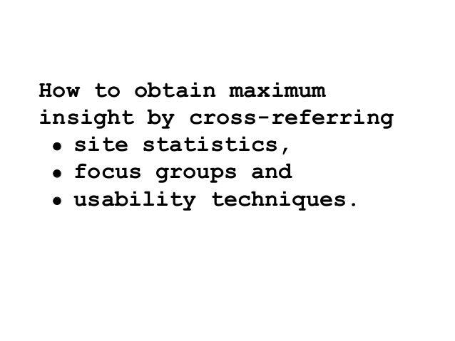 How to obtain maximum insight by cross-referring  site statistics,  focus groups and  usability techniques.