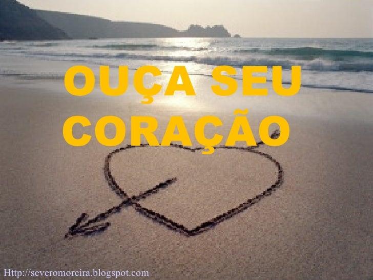 OUÇA SEU CORAÇÃO  Http://severomoreira.blogspot.com   [email_address]