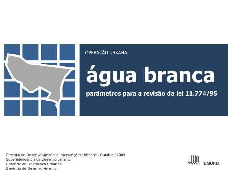OPERAÇÃO URBANA<br />água branca<br />parâmetros para a revisão da lei 11.774/95<br />Diretoria de Desenvolvimento e Inter...