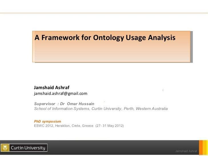 A Framework for Ontology Usage AnalysisJamshaid Ashrafjamshaid.ashraf@gmail.comSupervisor : Dr Omar HussainSchool of Infor...