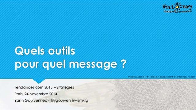 Quels outils  pour quel message ?  @ygourven @vismktg  Tendances com 2015 – Stratégies  Paris, 24 novembre 2014  Yann Gour...