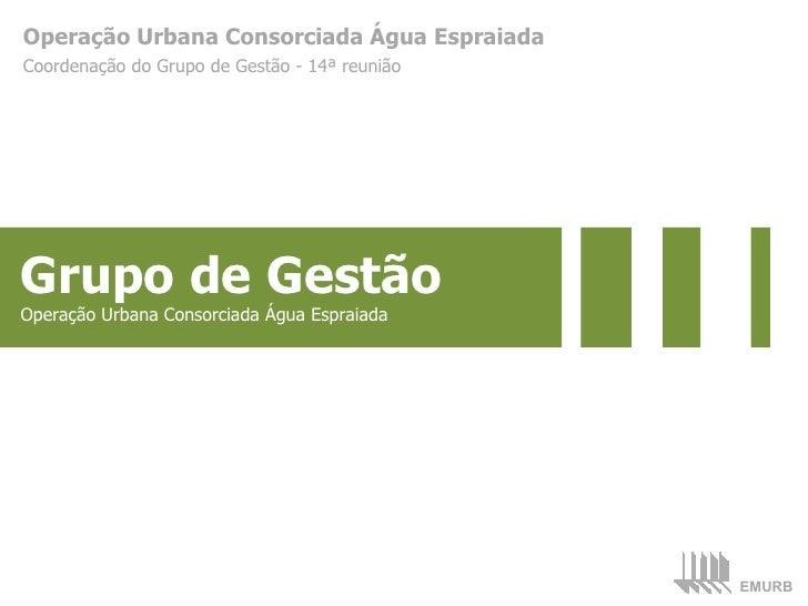 Operação Urbana Consorciada Água Espraiada Coordenação do Grupo de Gestão - 14ª reunião Grupo de Gestão Operação Urbana Co...