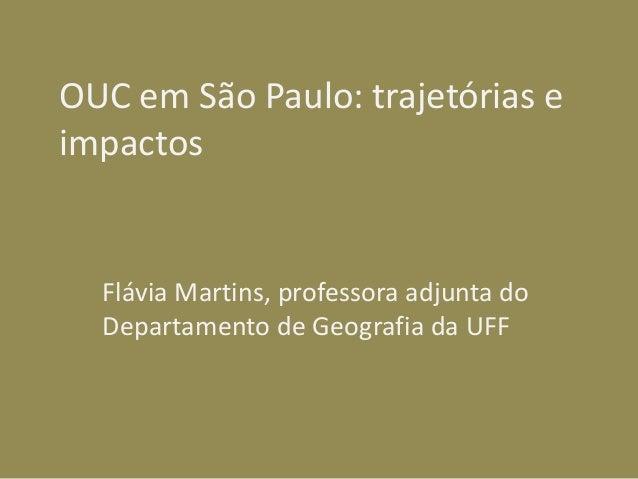 OUC em São Paulo: trajetórias e impactos Flávia Martins, professora adjunta do Departamento de Geografia da UFF