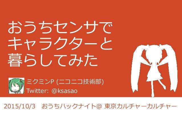 おうちセンサで キャラクターと 暮らしてみた ミクミンP (ニコニコ技術部) Twitter: @ksasao 2015/10/3 おうちハックナイト@ 東京カルチャーカルチャー