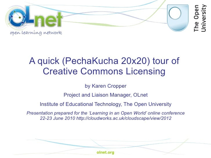 A quick ( PechaKucha  20x20) tour of  Creative Commons Licensing  by Karen Cropper Project and Liaison Manager, OLnet Inst...