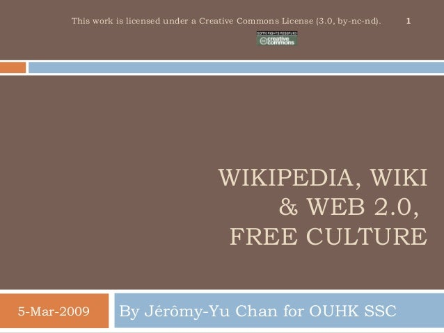 WIKIPEDIA, WIKI & WEB 2.0, FREE CULTURE By Jérômy-Yu Chan for OUHK SSC5-Mar-2009 1This work is licensed under a Creative C...
