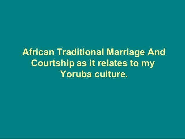 African Traditional Marriage And  Courtship as it relates to my         Yoruba culture.