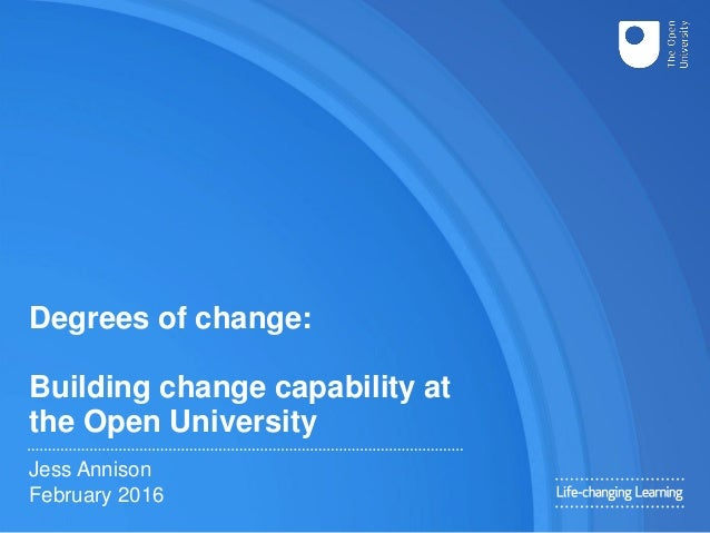Degrees of change: Building change capability at the Open University Jess Annison February 2016
