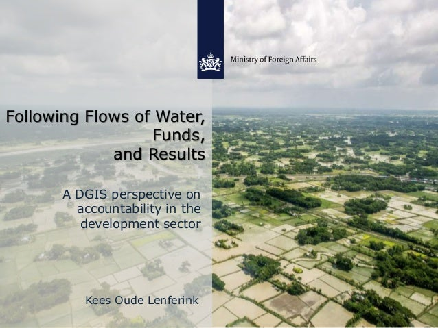 Following Flows of Water, Funds, and Results A DGIS perspective on accountability in the development sector Kees Oude Lenf...
