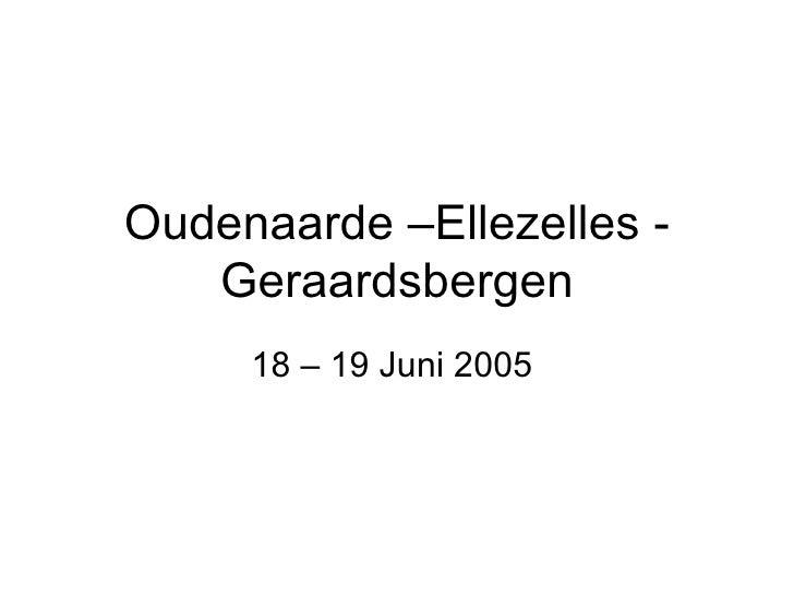 Oudenaarde –Ellezelles - Geraardsbergen 18 – 19 Juni 2005