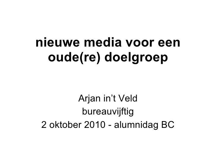 nieuwe media voor een oude(re) doelgroep Arjan in't Veld bureauvijftig 2 oktober 2010 - alumnidag BC
