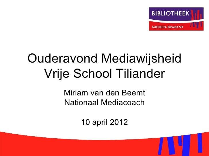 Ouderavond Mediawijsheid  Vrije School Tiliander     Miriam van den Beemt     Nationaal Mediacoach         10 april 2012