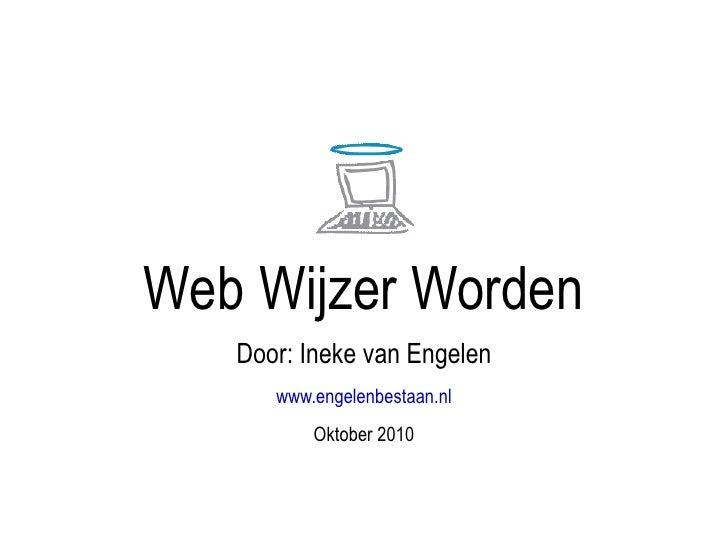Web Wijzer Worden Door: Ineke van Engelen www.engelenbestaan.nl Oktober 2010