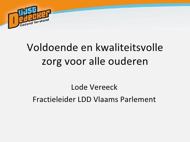Voldoende en kwaliteitsvolle zorg voor alle ouderen Lode Vereeck Fractieleider LDD Vlaams Parlement