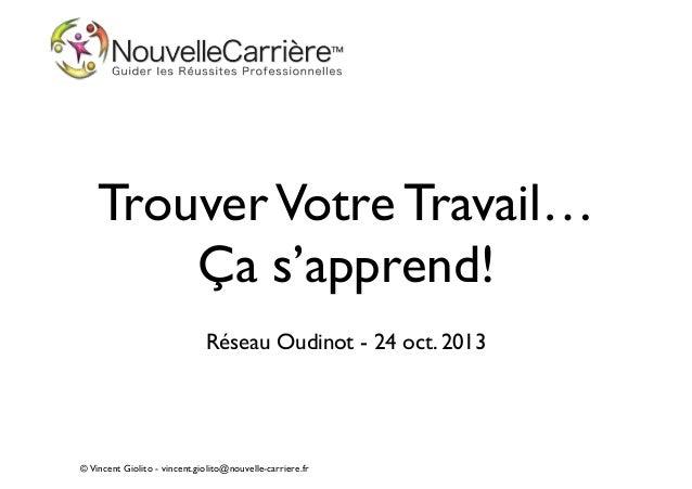 Trouver Votre Travail… Ça s'apprend! !  Réseau Oudinot - 24 oct. 2013  © Vincent Giolito - vincent.giolito@nouvelle-carri...