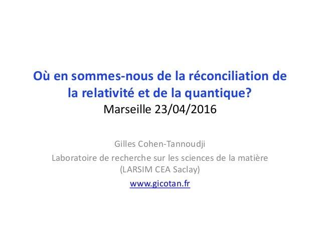Où en sommes-nous de la réconciliation de la relativité et de la quantique? Marseille 23/04/2016 Gilles Cohen-Tannoudji La...
