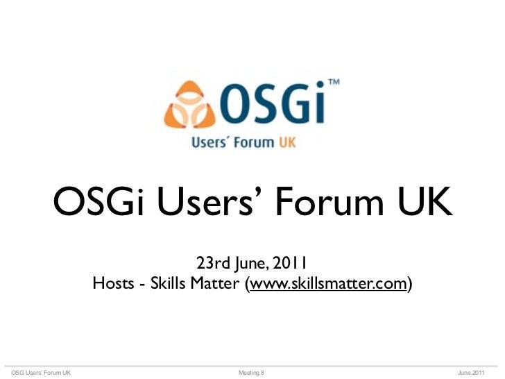 OSGi Users' Forum UK                                     23rd June, 2011                      Hosts - Skills Matter (www.s...