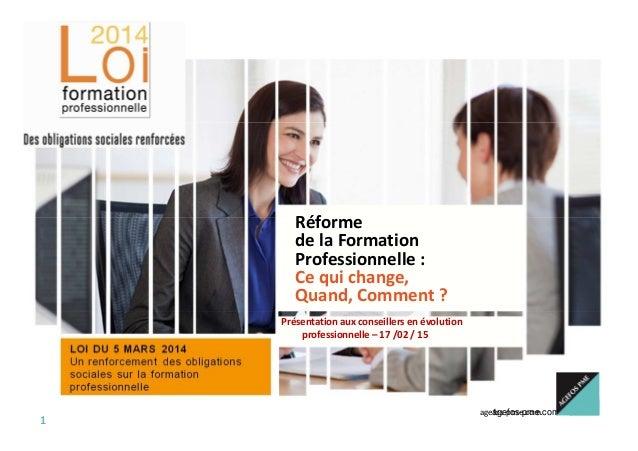 agefos-pme.com 1 Réforme de la Formation Professionnelle : Ce qui change, Quand, Comment ? Présentation aux conseillers en...