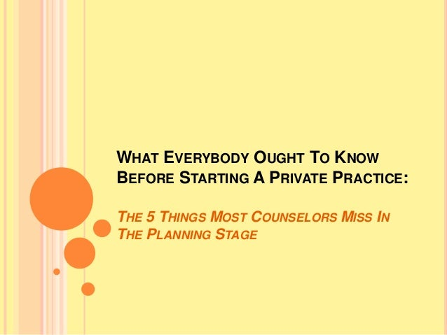 WHAT EVERYBODY OUGHT TO KNOW  BEFORE STARTING A PRIVATE PRACTICE:  THE 5 THINGS MOST COUNSELORS MISS IN  THE PLANNING STAG...
