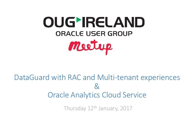 DataGuard with	RAC	and	Multi-tenant	experiences & Oracle	Analytics	Cloud	Service Thursday	12th January,	2017